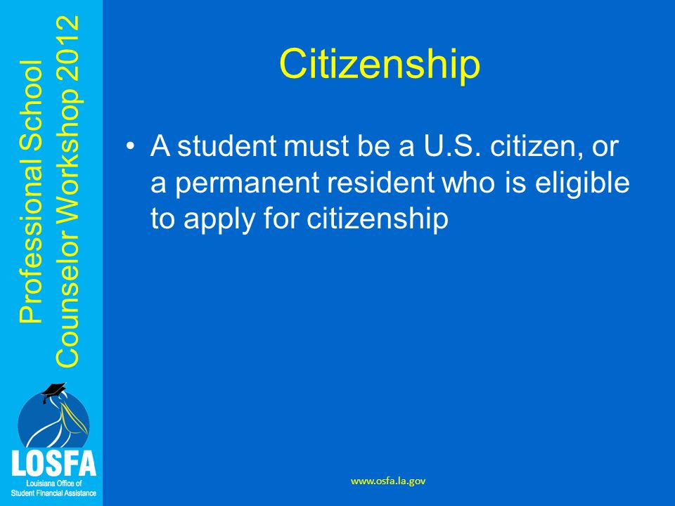 Professional School Counselor Workshop 2012 Citizenship A student must be a U.S. citizen, or a permanent resident who is eligible to apply for citizen