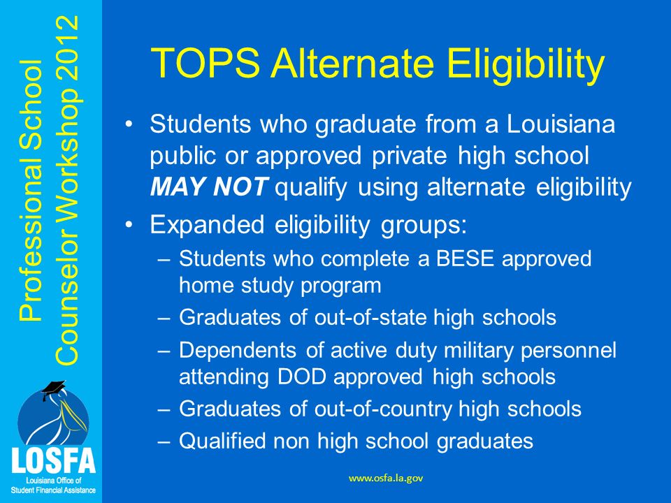 Professional School Counselor Workshop 2012 TOPS Alternate Eligibility Students who graduate from a Louisiana public or approved private high school M