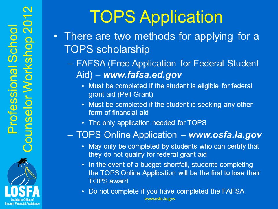 Professional School Counselor Workshop 2012 TOPS Application There are two methods for applying for a TOPS scholarship –FAFSA (Free Application for Fe