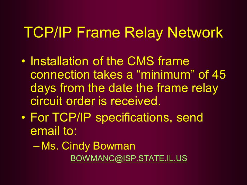 TCP/IP Frame Relay Network Installation of the CMS frame connection takes a minimum of 45 days from the date the frame relay circuit order is received
