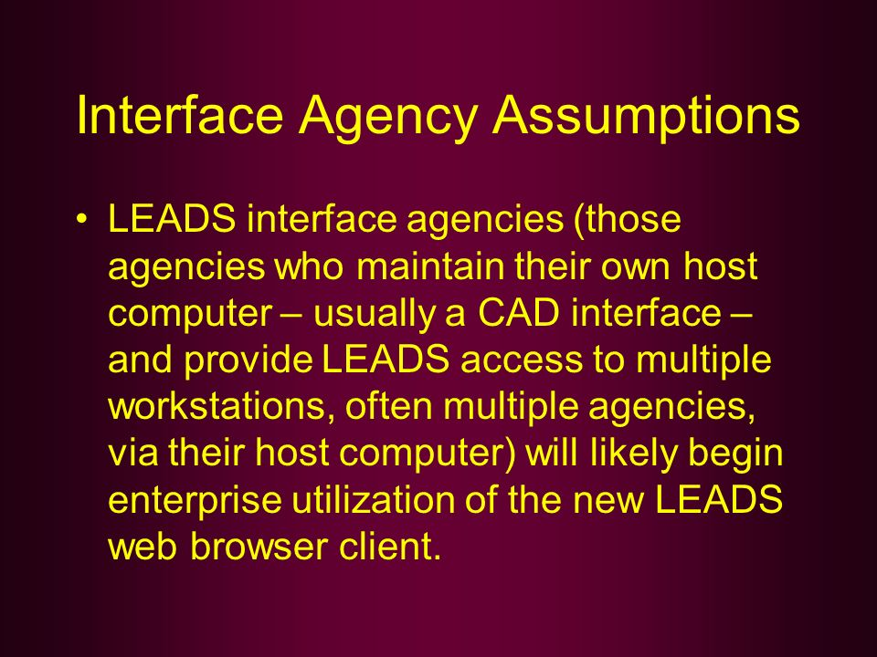 Interface Agency Assumptions LEADS interface agencies (those agencies who maintain their own host computer – usually a CAD interface – and provide LEA