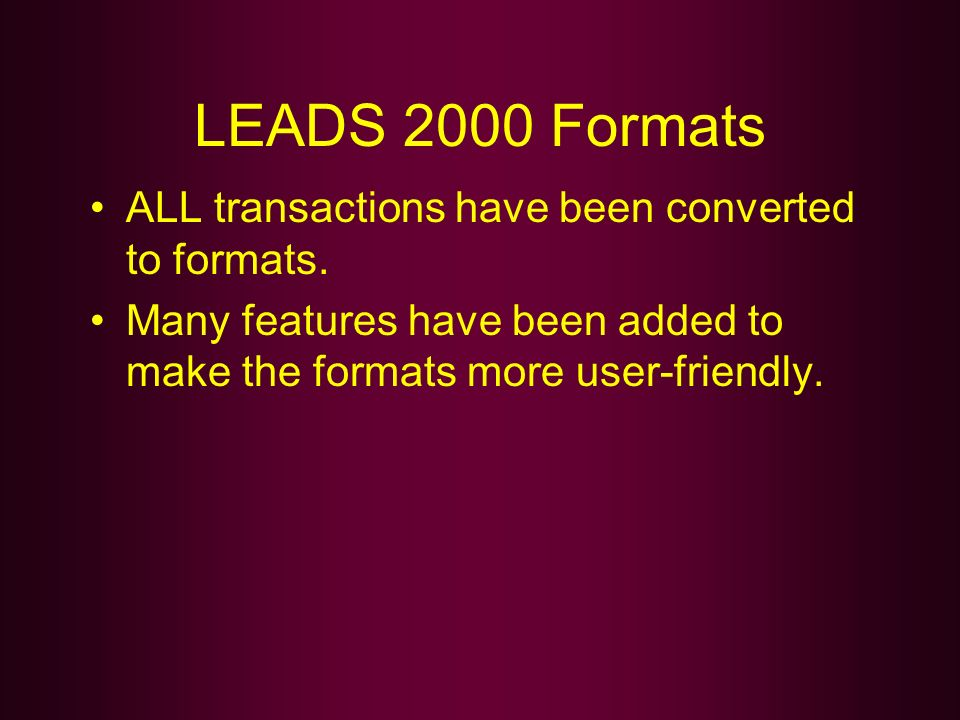 LEADS 2000 Formats ALL transactions have been converted to formats. Many features have been added to make the formats more user-friendly.