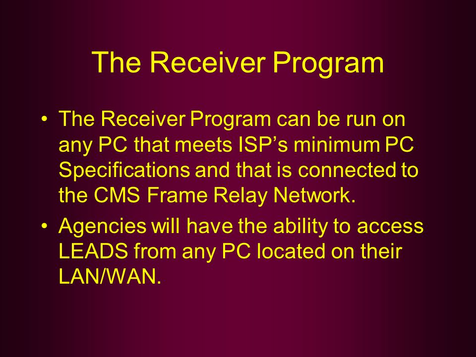 The Receiver Program The Receiver Program can be run on any PC that meets ISPs minimum PC Specifications and that is connected to the CMS Frame Relay