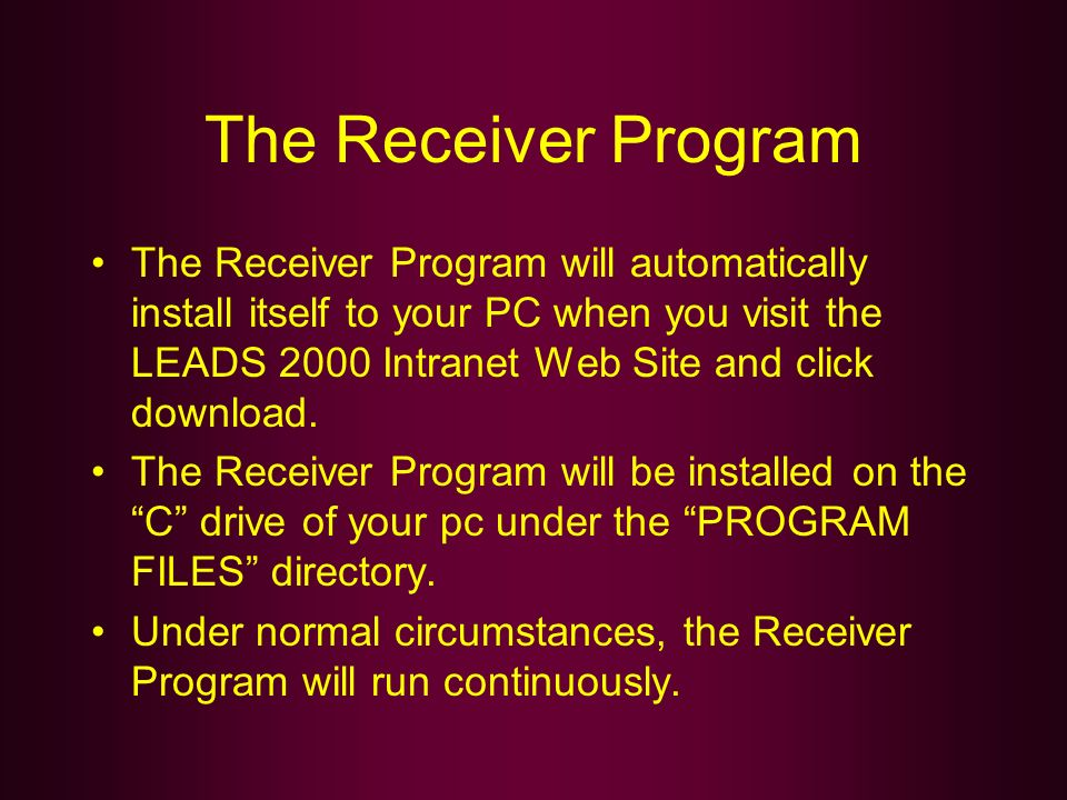 The Receiver Program The Receiver Program will automatically install itself to your PC when you visit the LEADS 2000 Intranet Web Site and click downl