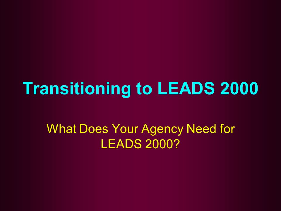 Transitioning to LEADS 2000 What Does Your Agency Need for LEADS 2000?