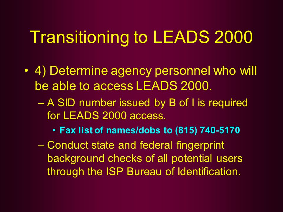 Transitioning to LEADS 2000 4) Determine agency personnel who will be able to access LEADS 2000. –A SID number issued by B of I is required for LEADS