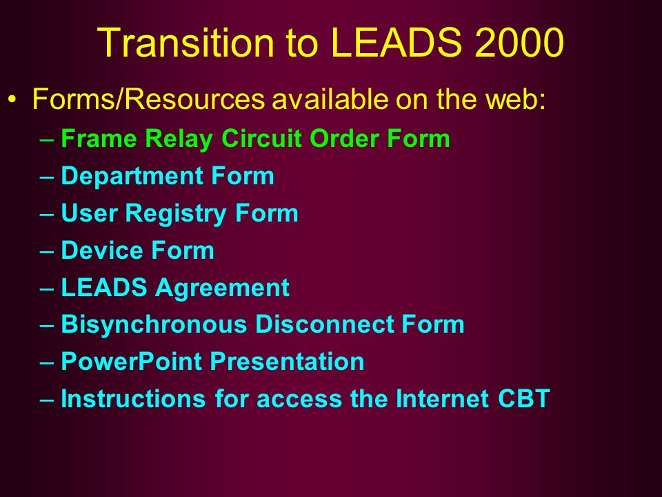 Transition to LEADS 2000 Forms/Resources available on the web: –Frame Relay Circuit Order Form –Department Form –User Registry Form –Device Form –LEAD