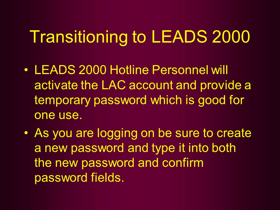 Transitioning to LEADS 2000 LEADS 2000 Hotline Personnel will activate the LAC account and provide a temporary password which is good for one use. As