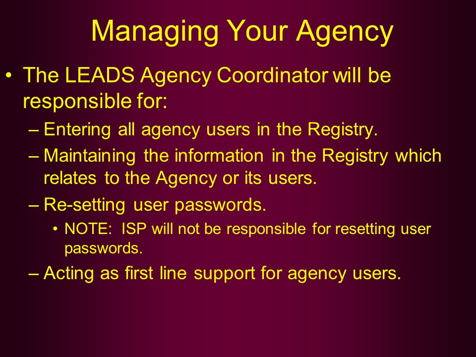 Managing Your Agency The LEADS Agency Coordinator will be responsible for: –Entering all agency users in the Registry. –Maintaining the information in