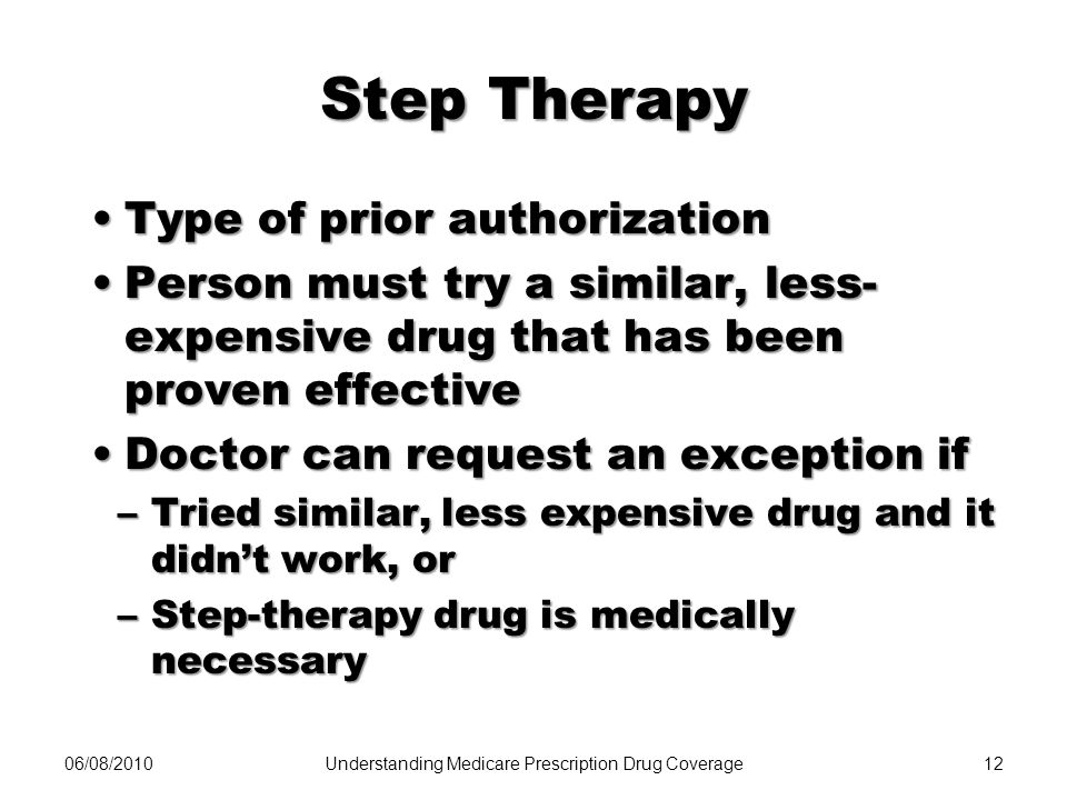 06/08/201012 Step Therapy Type of prior authorizationType of prior authorization Person must try a similar, less- expensive drug that has been proven