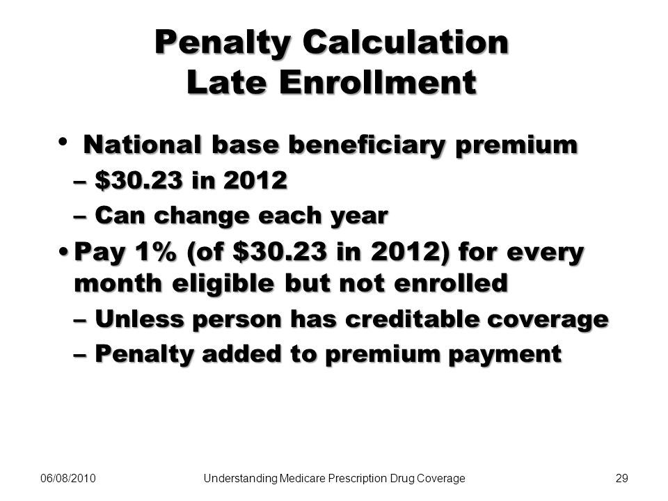 06/08/201029 Penalty Calculation Late Enrollment National base beneficiary premium –$30.23 in 2012 –Can change each year Pay 1% (of $30.23 in 2012) fo