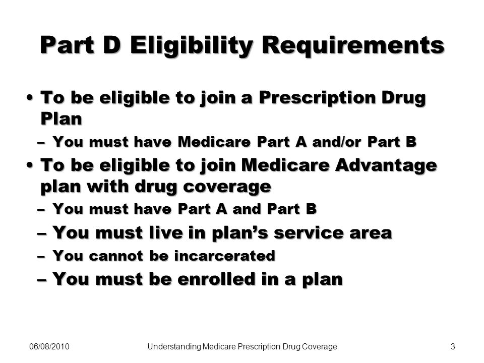 06/08/20103 Part D Eligibility Requirements To be eligible to join a Prescription Drug PlanTo be eligible to join a Prescription Drug Plan –You must h