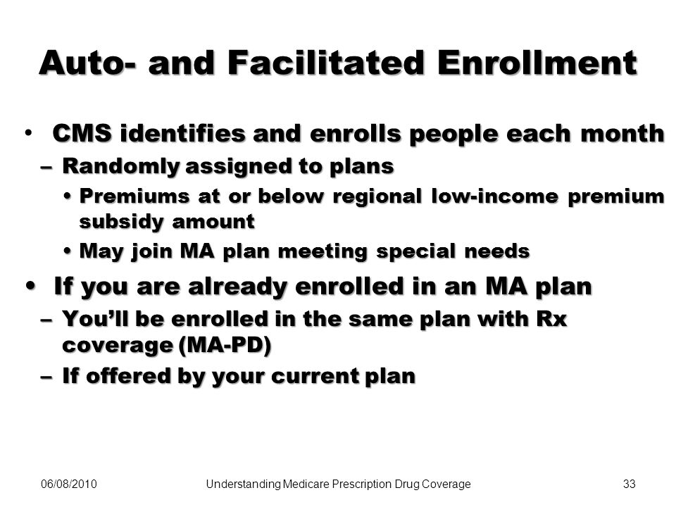 06/08/201033 Auto- and Facilitated Enrollment CMS identifies and enrolls people each month –Randomly assigned to plans Premiums at or below regional l