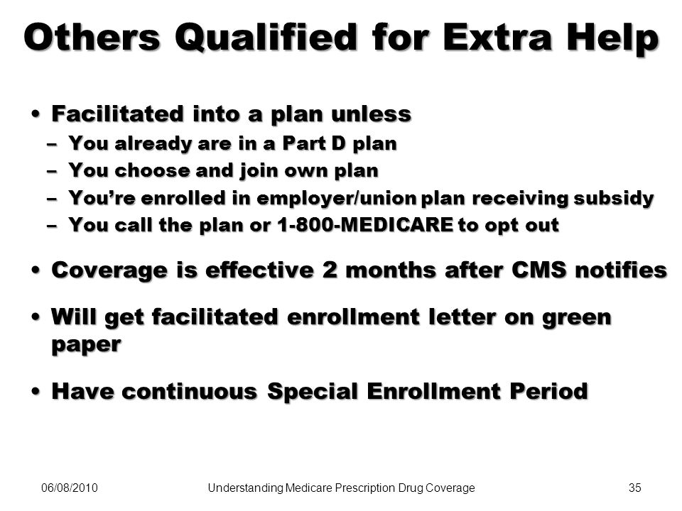 06/08/201035 Others Qualified for Extra Help Facilitated into a plan unlessFacilitated into a plan unless –You already are in a Part D plan –You choos