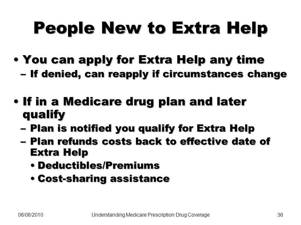 06/08/201036 People New to Extra Help You can apply for Extra Help any timeYou can apply for Extra Help any time –If denied, can reapply if circumstan