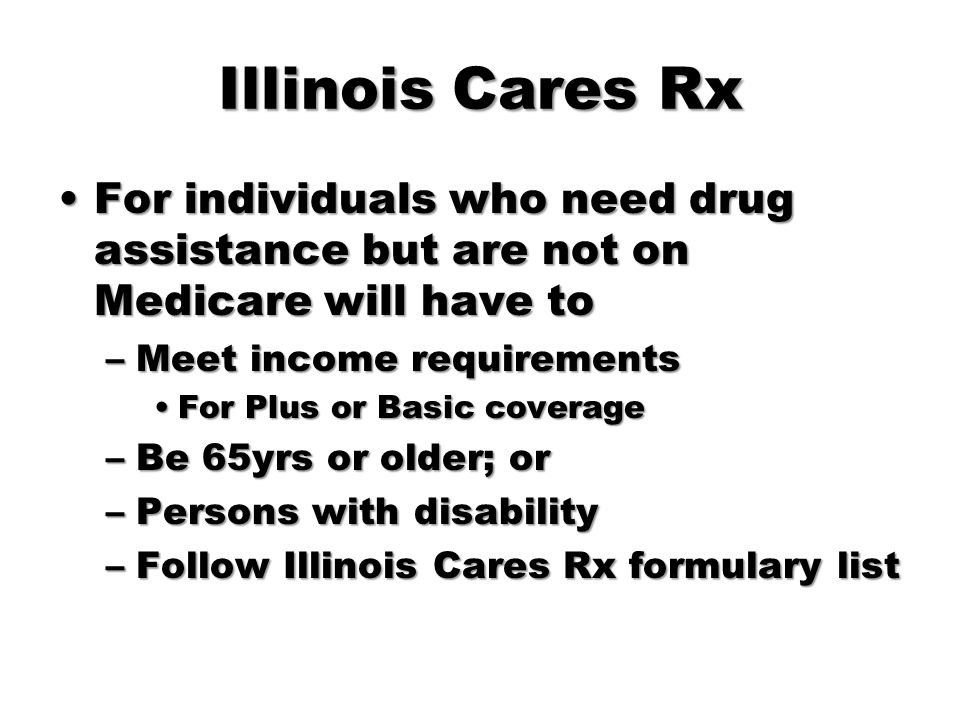 Illinois Cares Rx For individuals who need drug assistance but are not on Medicare will have toFor individuals who need drug assistance but are not on
