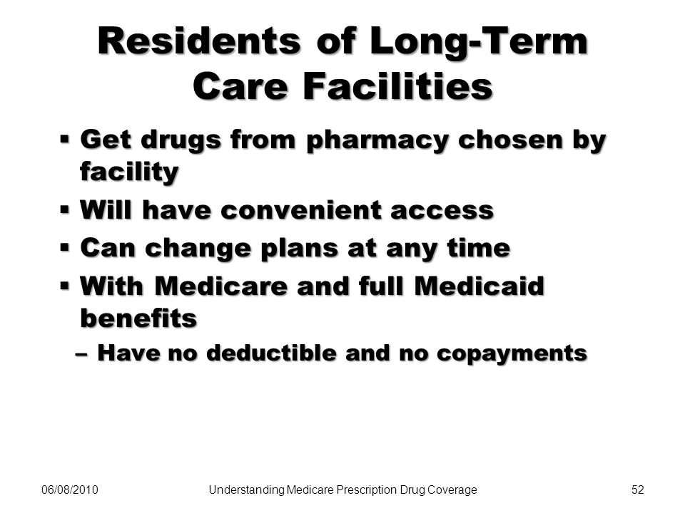 06/08/201052 Residents of Long-Term Care Facilities Get drugs from pharmacy chosen by facility Get drugs from pharmacy chosen by facility Will have co