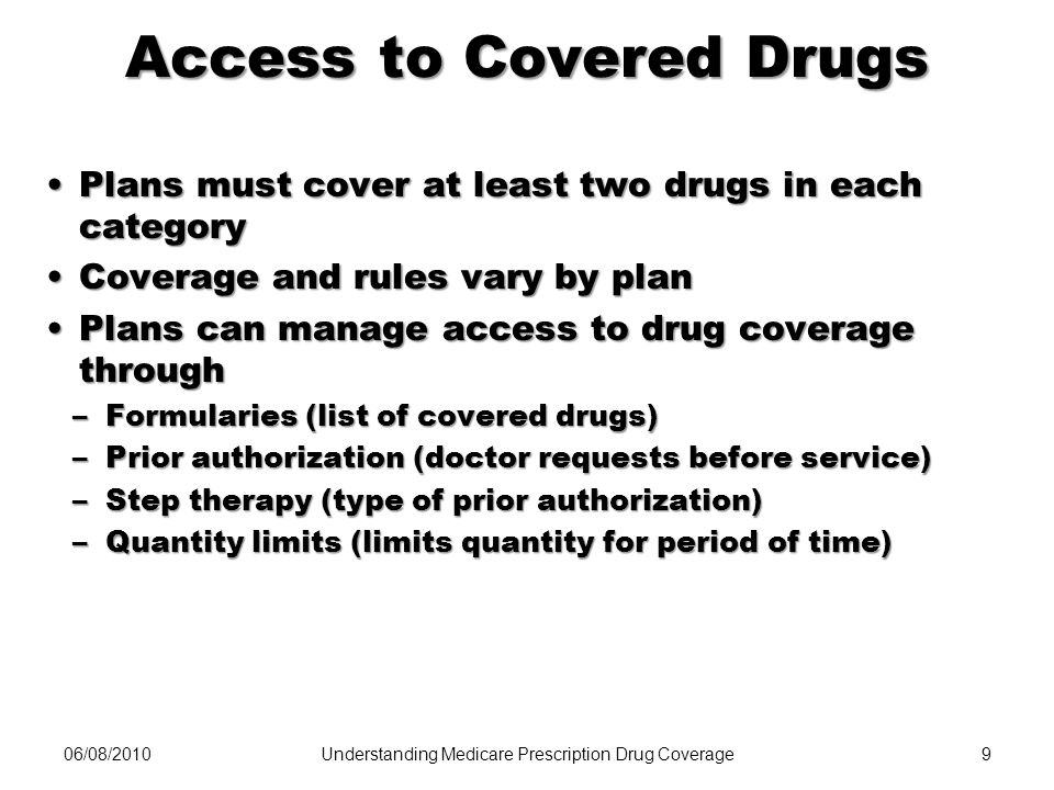 06/08/20109 Access to Covered Drugs Plans must cover at least two drugs in each categoryPlans must cover at least two drugs in each category Coverage