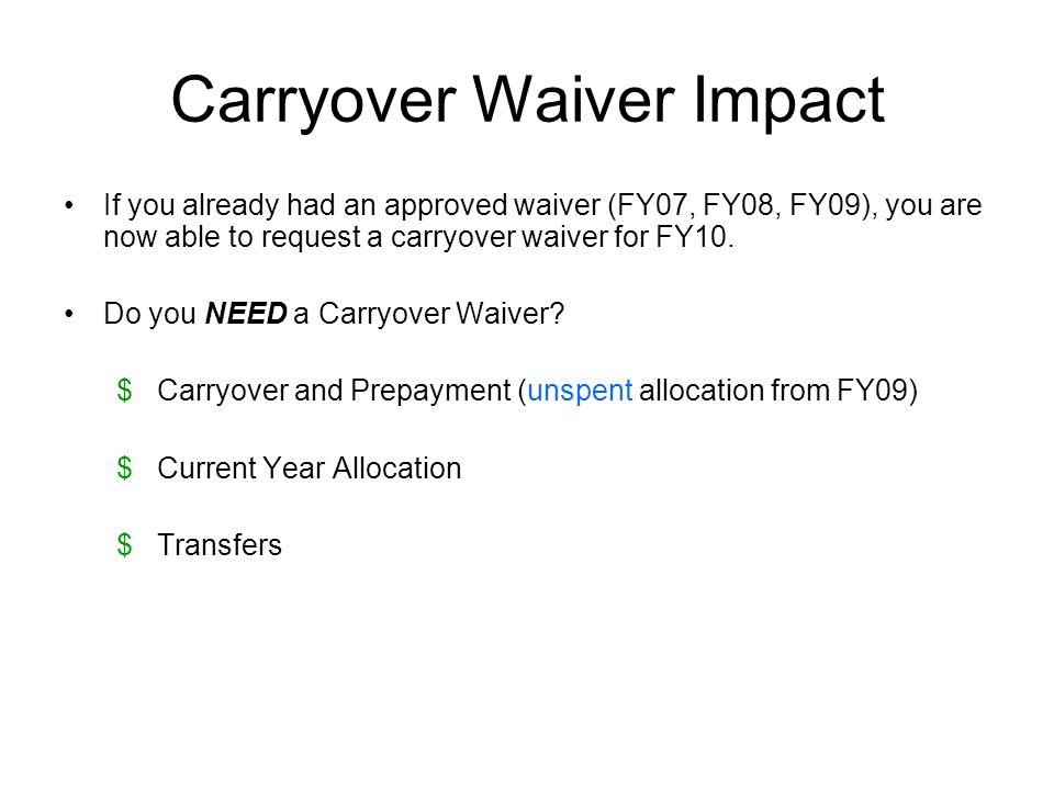 Carryover Waiver Impact If you already had an approved waiver (FY07, FY08, FY09), you are now able to request a carryover waiver for FY10. Do you NEED