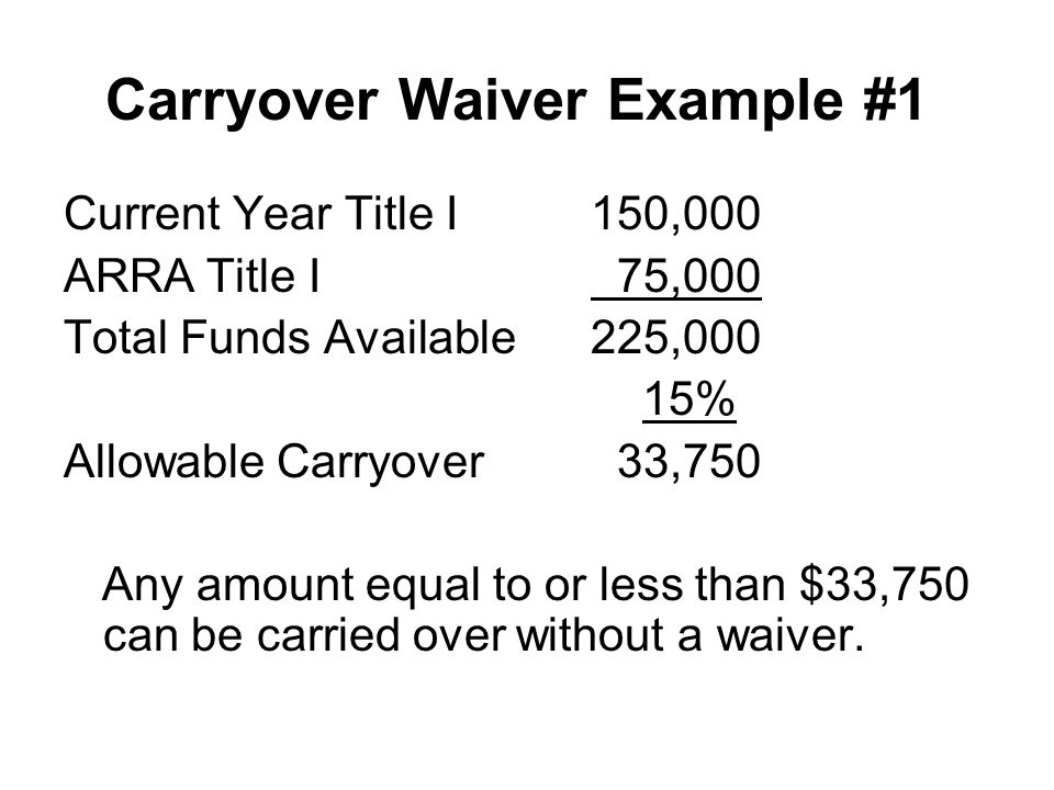 Carryover Waiver Example #1 Current Year Title I150,000 ARRA Title I 75,000 Total Funds Available225,000 15% Allowable Carryover 33,750 Any amount equal to or less than $33,750 can be carried over without a waiver.