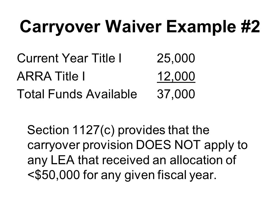 Carryover Waiver Example #2 Current Year Title I25,000 ARRA Title I12,000 Total Funds Available37,000 Section 1127(c) provides that the carryover prov