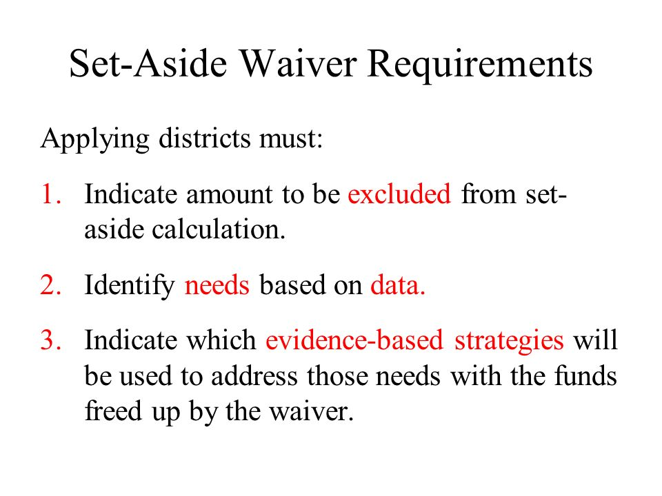 Set-Aside Waiver Requirements Applying districts must: 1.Indicate amount to be excluded from set- aside calculation. 2.Identify needs based on data. 3