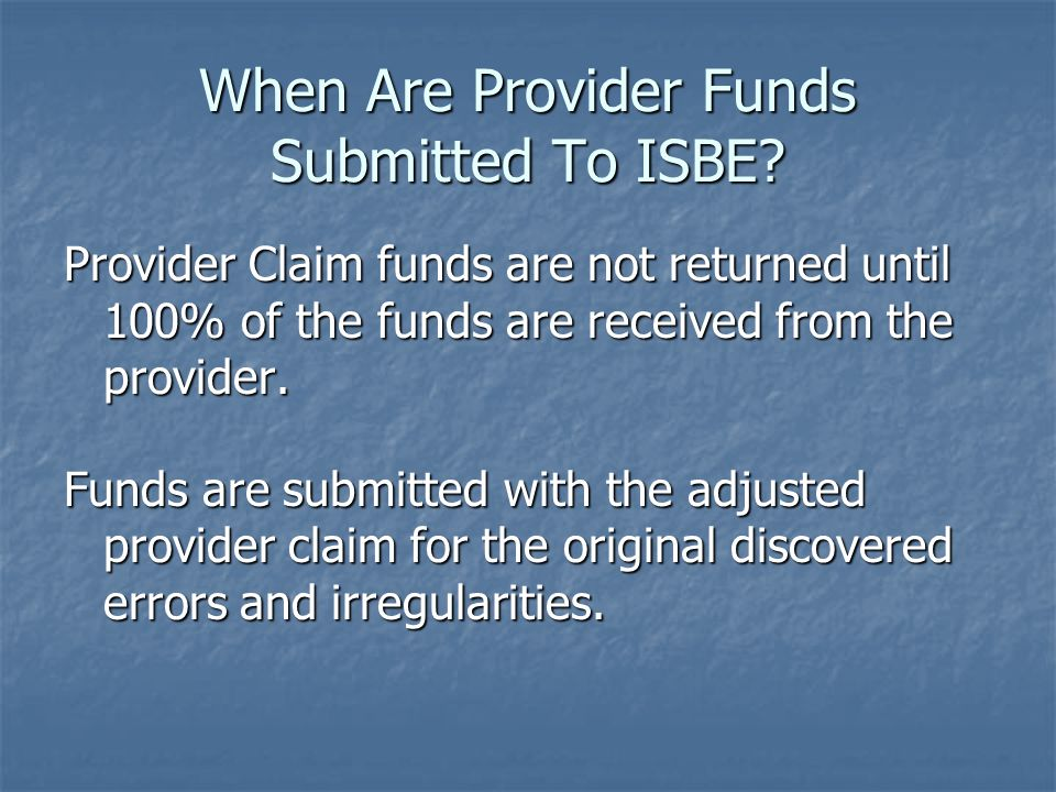 When Are Provider Funds Submitted To ISBE? Provider Claim funds are not returned until 100% of the funds are received from the provider. Funds are sub