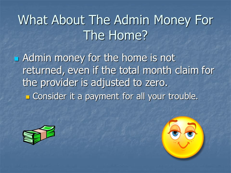 What About The Admin Money For The Home? Admin money for the home is not returned, even if the total month claim for the provider is adjusted to zero.