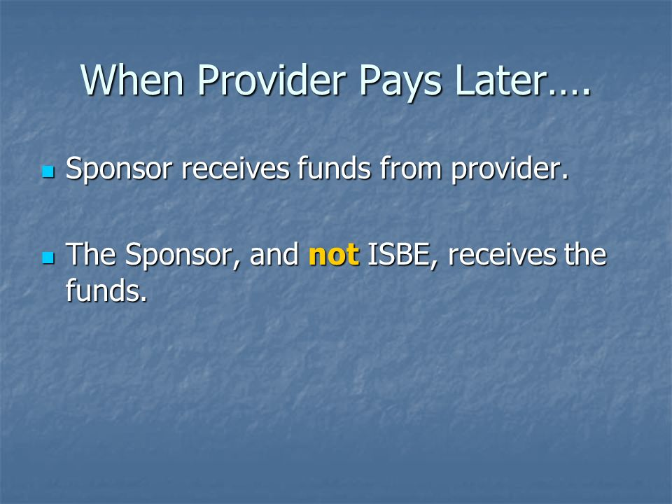 When Provider Pays Later…. Sponsor receives funds from provider. Sponsor receives funds from provider. The Sponsor, and not ISBE, receives the funds.