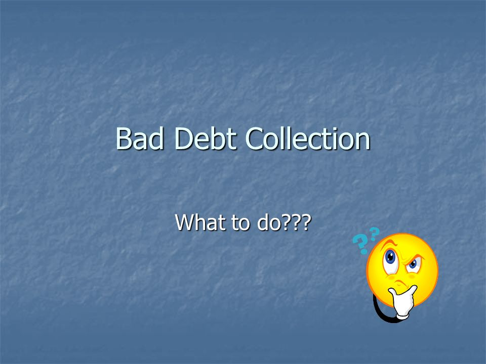 Bad Debt Collection What to do???