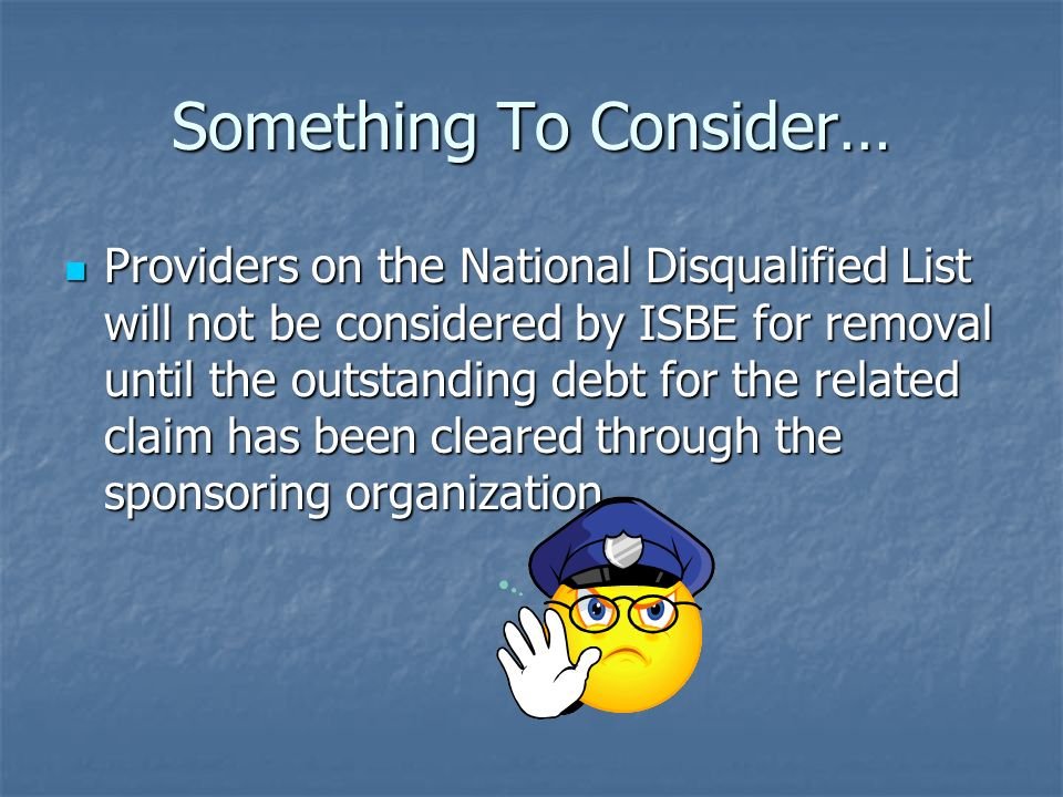 Something To Consider… Providers on the National Disqualified List will not be considered by ISBE for removal until the outstanding debt for the relat