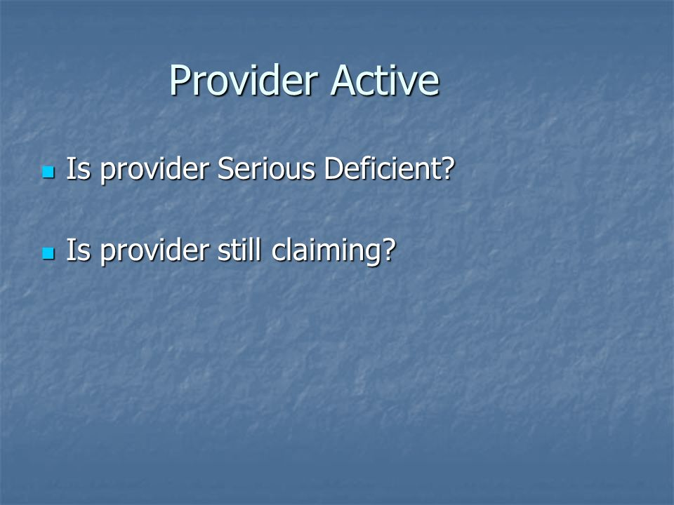 Provider Active Is provider Serious Deficient? Is provider Serious Deficient? Is provider still claiming? Is provider still claiming?
