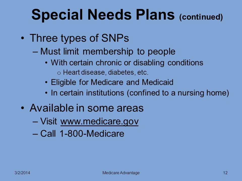 3/2/2014Medicare Advantage12 Special Needs Plans (continued) Three types of SNPs –Must limit membership to people With certain chronic or disabling conditions o Heart disease, diabetes, etc.
