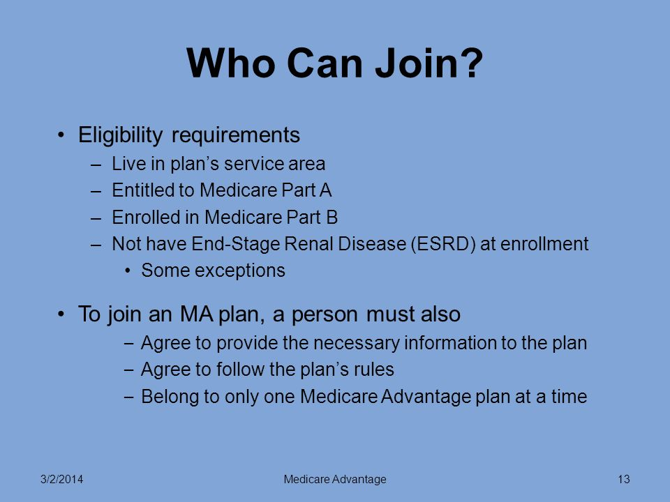 3/2/2014Medicare Advantage14 When You Can Join or Switch MA Plans* Initial Coverage Election Period 7 month period begins 3 months before the month you turn 65 –Includes the month you turn 65 –Ends 3 months after the month you turn 65 Annual Election Period for 2010 November 15 – December 31 Coverage begins January 1, 2011 *Plan must be allowing new members to join.