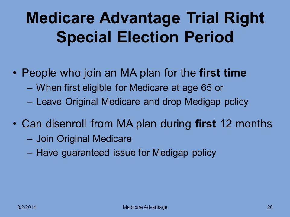 3/2/2014Medicare Advantage20 Medicare Advantage Trial Right Special Election Period People who join an MA plan for the first time –When first eligible for Medicare at age 65 or –Leave Original Medicare and drop Medigap policy Can disenroll from MA plan during first 12 months –Join Original Medicare –Have guaranteed issue for Medigap policy