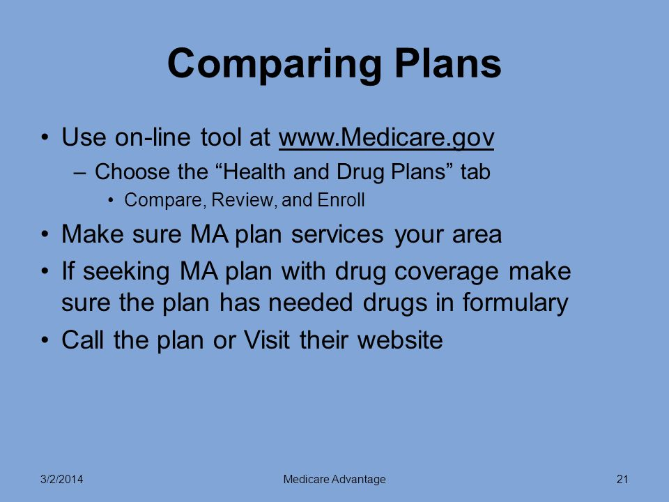 3/2/2014Medicare Advantage21 Comparing Plans Use on-line tool at   –Choose the Health and Drug Plans tab Compare, Review, and Enroll Make sure MA plan services your area If seeking MA plan with drug coverage make sure the plan has needed drugs in formulary Call the plan or Visit their website