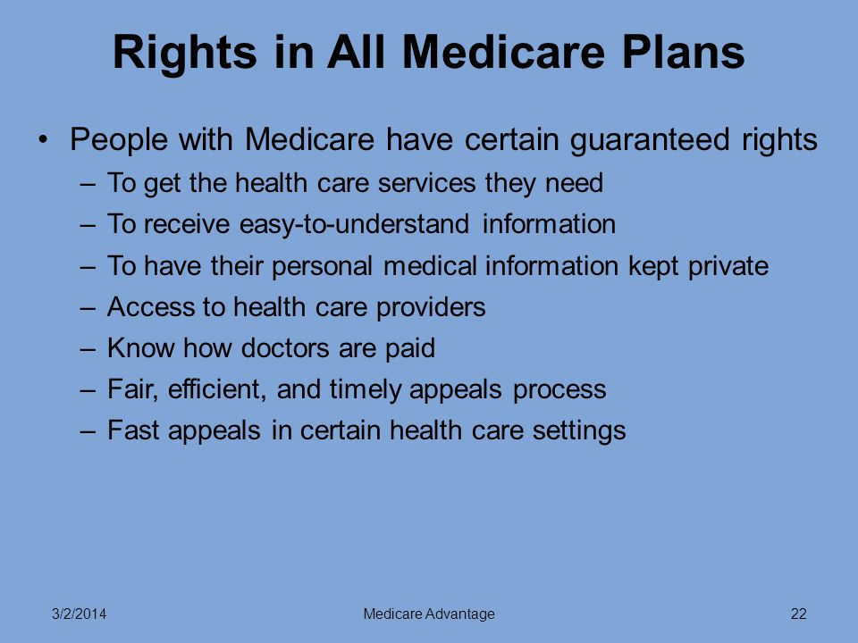 3/2/2014Medicare Advantage22 Rights in All Medicare Plans People with Medicare have certain guaranteed rights –To get the health care services they need –To receive easy-to-understand information –To have their personal medical information kept private –Access to health care providers –Know how doctors are paid –Fair, efficient, and timely appeals process –Fast appeals in certain health care settings