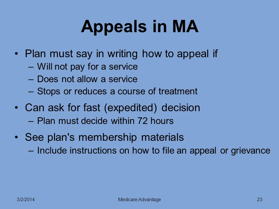 3/2/2014Medicare Advantage23 Appeals in MA Plan must say in writing how to appeal if –Will not pay for a service –Does not allow a service –Stops or reduces a course of treatment Can ask for fast (expedited) decision –Plan must decide within 72 hours See plan s membership materials –Include instructions on how to file an appeal or grievance