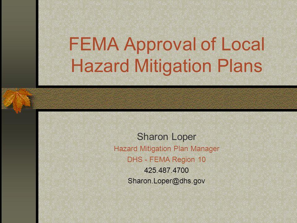 FEMA Approval of Local Hazard Mitigation Plans Sharon Loper Hazard Mitigation Plan Manager DHS - FEMA Region 10 425.487.4700 Sharon.Loper@dhs.gov
