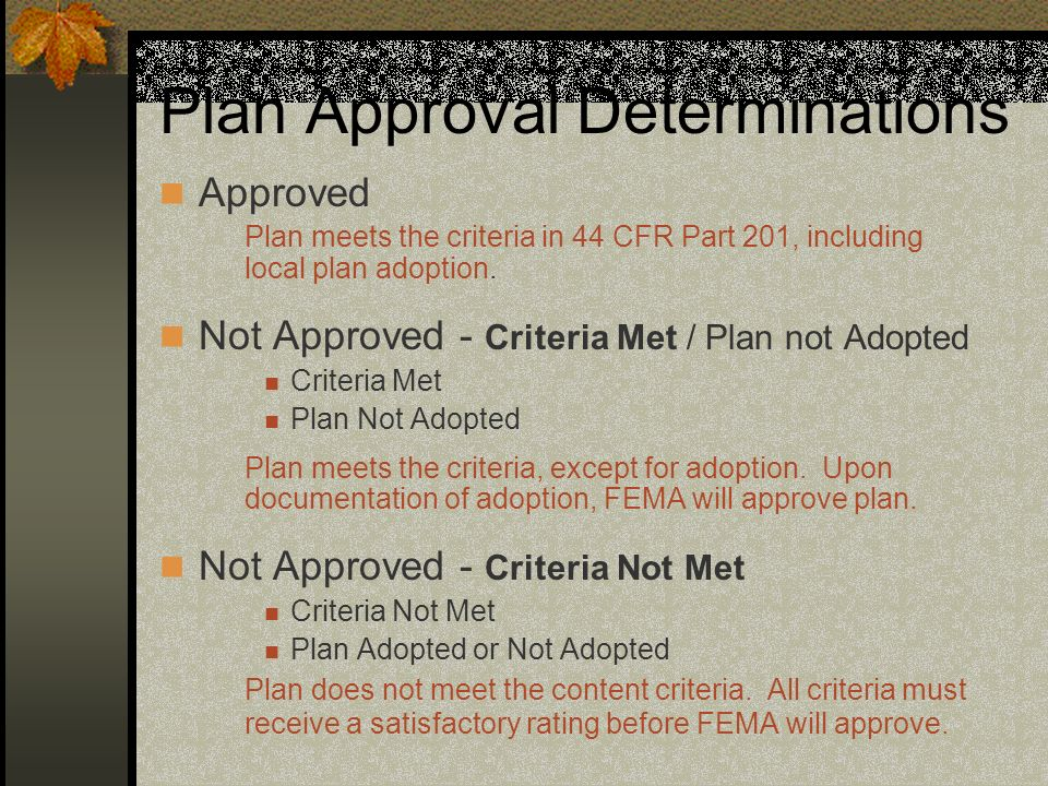 Plan Approval Determinations Approved Plan meets the criteria in 44 CFR Part 201, including local plan adoption. Not Approved - Criteria Met / Plan no