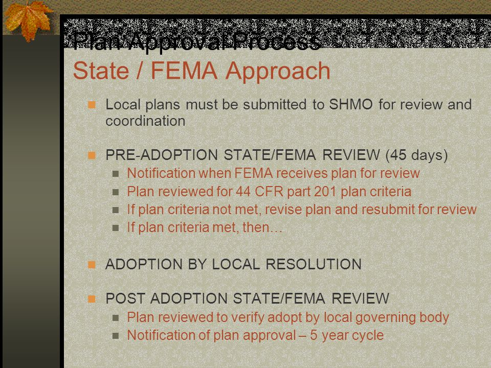 Plan Approval Process State / FEMA Approach Local plans must be submitted to SHMO for review and coordination PRE-ADOPTION STATE/FEMA REVIEW (45 days)