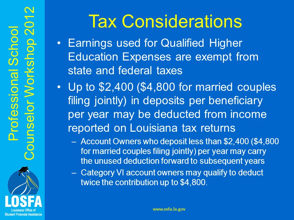 Professional School Counselor Workshop 2012 Tax Considerations Earnings used for Qualified Higher Education Expenses are exempt from state and federal