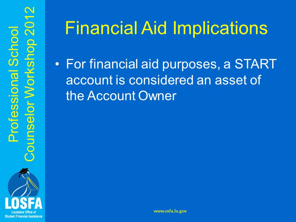 Professional School Counselor Workshop 2012 Financial Aid Implications For financial aid purposes, a START account is considered an asset of the Accou