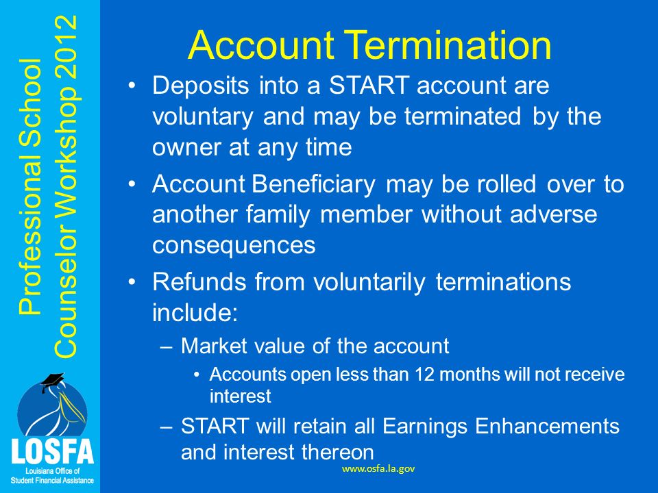 Professional School Counselor Workshop 2012 Account Termination Deposits into a START account are voluntary and may be terminated by the owner at any