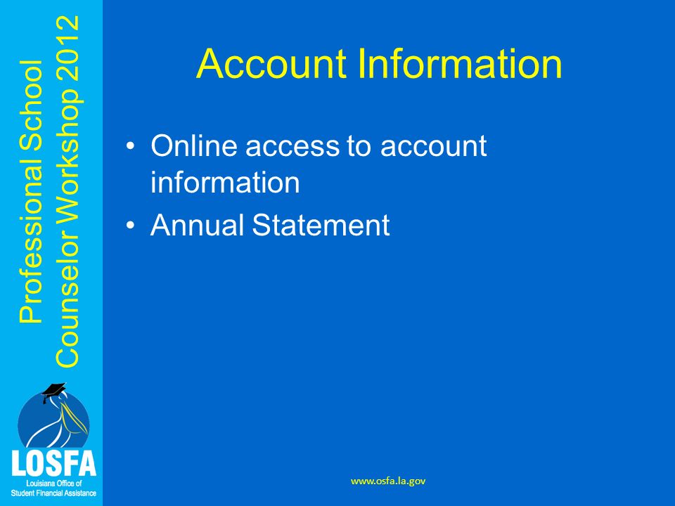 Professional School Counselor Workshop 2012 Account Information Online access to account information Annual Statement www.osfa.la.gov