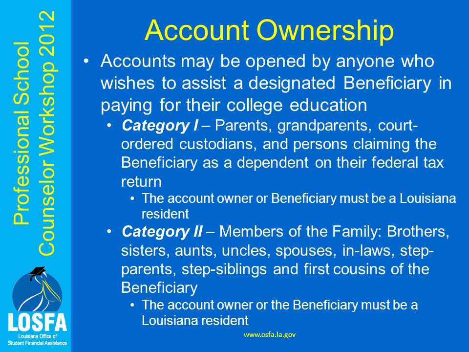 Professional School Counselor Workshop 2012 Account Ownership Category III – Independent Student Must be a Louisiana resident Category IV – Other persons or juridical entities Beneficiary must be a Louisiana resident Category V – Other persons or juridical entities who are Louisiana residents Non-resident Beneficiary www.osfa.la.gov