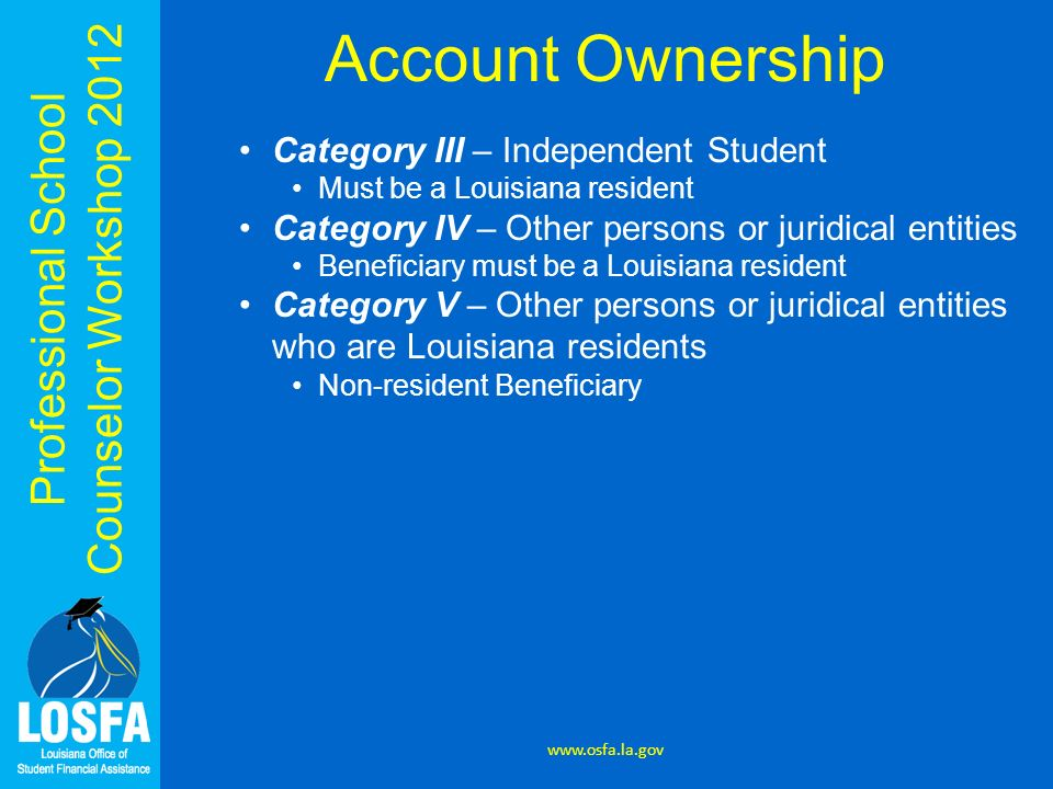 Professional School Counselor Workshop 2012 Account Ownership Category VI – The account owner is any other person or any government entity desiring to make an irrevocable donation; and, at the time the account is opened: (a) the beneficiary is a resident of the state, and (b) the federal adjusted gross income of the beneficiarys family is less than $30,000 or the beneficiary is eligible for a free lunch under the Richard B.