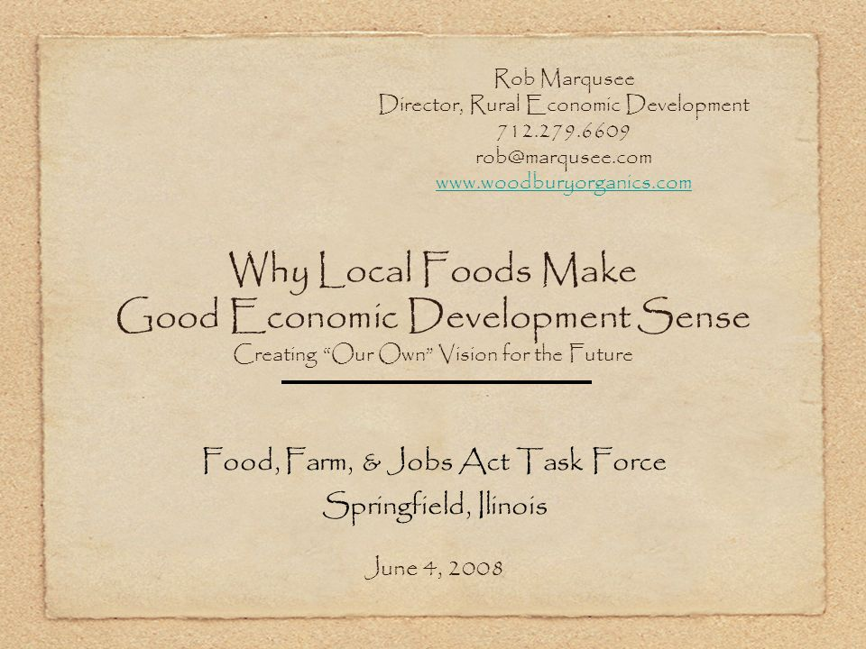 Why Local Foods Make Good Economic Development Sense Creating Our Own Vision for the Future Food, Farm, & Jobs Act Task Force Springfield, Ilinois June 4, 2008 Rob Marqusee Director, Rural Economic Development 712.279.6609 rob@marqusee.com www.woodburyorganics.com
