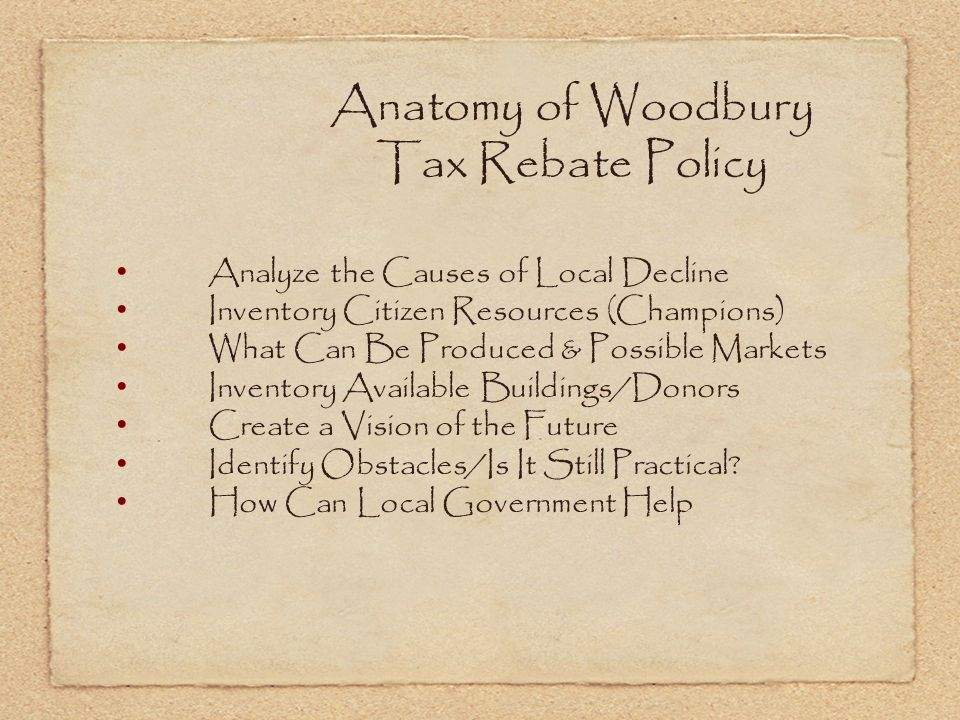 Anatomy of Woodbury Tax Rebate Policy Analyze the Causes of Local Decline Inventory Citizen Resources (Champions) What Can Be Produced & Possible Markets Inventory Available Buildings/Donors Create a Vision of the Future Identify Obstacles/Is It Still Practical.