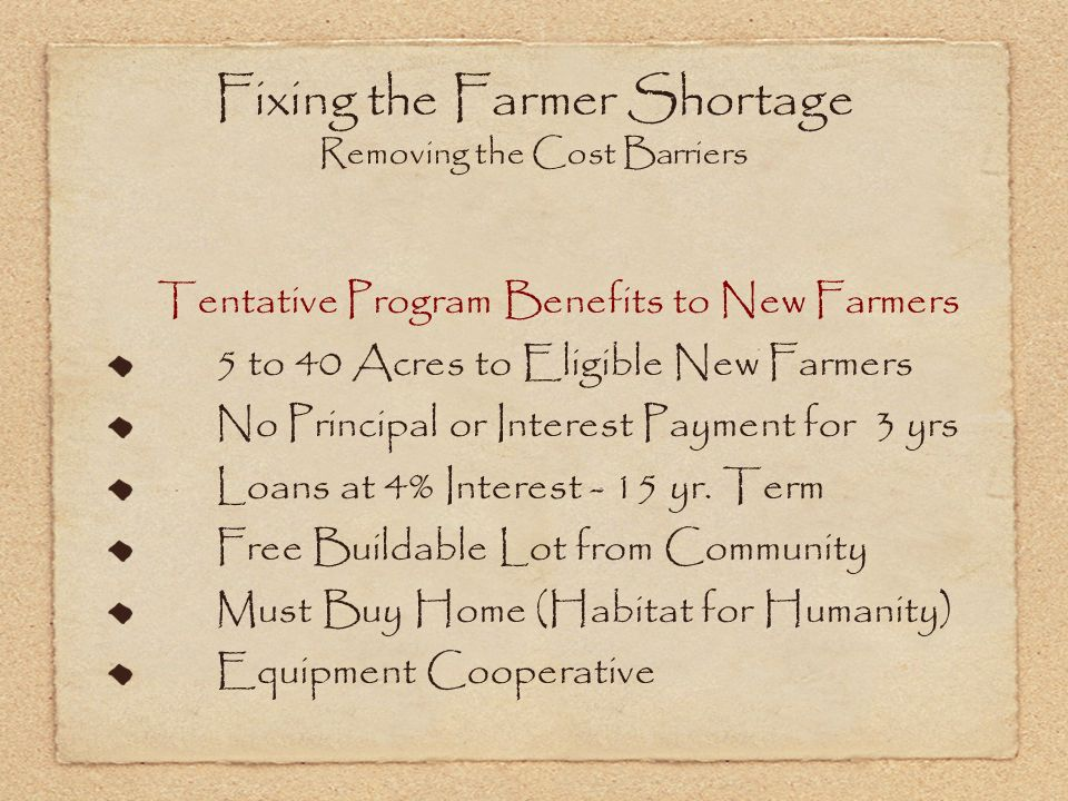 Fixing the Farmer Shortage Removing the Cost Barriers Tentative Program Benefits to New Farmers 5 to 40 Acres to Eligible New Farmers No Principal or Interest Payment for 3 yrs Loans at 4% Interest - 15 yr.